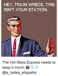 Hot Mess Meme - hey train wreck this isn t your station the hot mess express needs