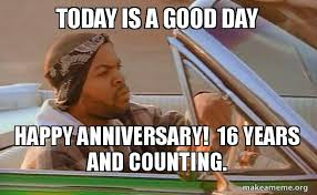 Today Was A Good Day Meme - today is a good day happy anniversary 16 years and counting