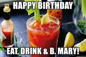 Bloody Mary Meme - happy birthday eat drink b mary bloody mary birthday meme