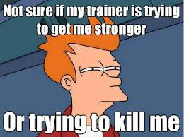Personal Trainer Meme - my personal trainer is trying to kill me and yours should too a