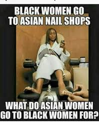 Asian Lady Meme - black women go to asian nail sho what do asian women go to black