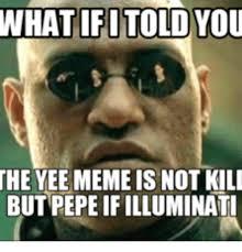 Meme Yee - whatifitoloyou the yee meme is not kili but pepeif illuminati