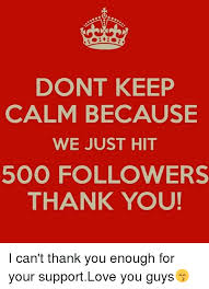 Keep Calm Know Your Meme - dont keep calm because we just hit 500 followers thank you i can t