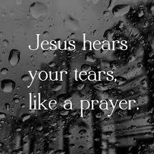 jesus hears your tears like a prayer thank you lord we serve an