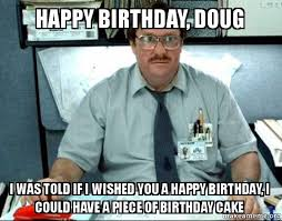 Doug Meme - happy birthday doug i was told if i wished you a happy birthday