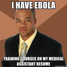 Medical Assistant Memes - i have ebola training courses on my medical assistant resume