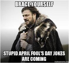 April Fools Day Meme - brace yourself stupid april fool s day jokes are coming brace