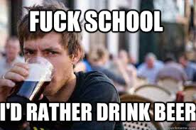 Fuck School Memes - fuck school i d rather drink beer lazy college senior quickmeme