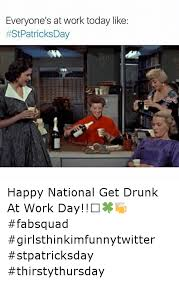 Drunk At Work Meme - everyone s at work today like happy national get drunk at work day
