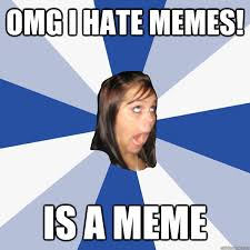 I Hate Memes - omg i hate memes is a meme annoying facebook girl quickmeme