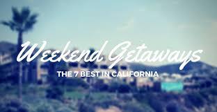 7 best weekend getaways in california vacation spots 2017