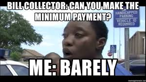Bill Collector Meme - bill collector can you make the minimum payment me barely