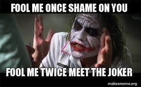 Shame On You Meme - fool me once shame on you fool me twice meet the joker everyone