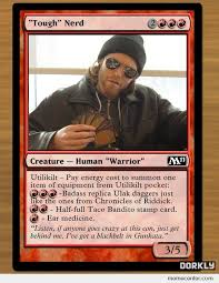 Magic Card Meme - magic cards based on people who play magic tough nerd by ben meme