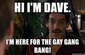Gang Bang Memes - hi i m dave i m here for the gay gang bang old school gang bang