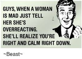 Mad Woman Meme - guys when a woman is mad just tell her she s overreacting shell