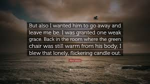 go away green alice sebold quote u201cbut also i wanted him to go away and leave me