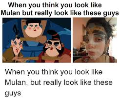 Mulan Meme - when you think you look like mulan but really look like these guys