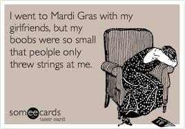 Boobs Memes - i went to mardi gras with my girlfriends but my boobs were so small