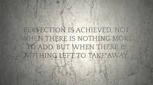 perfection is achieved not when there is nothing more to add but