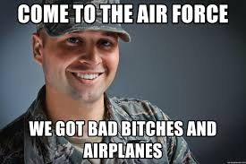 Bad Bitches Meme - come to the air force we got bad bitches and airplanes happy air