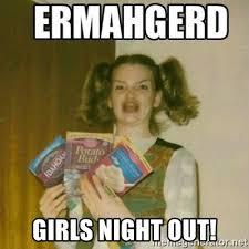 Girls Night Out Meme - girls night out ermahgerd meme generator