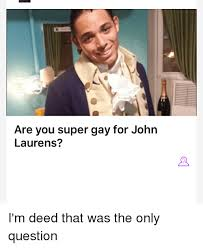 Super Gay Meme - are you super gay for john laurens i m deed that was the only