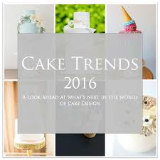 2016 cake trends discover what u0027s next in cake design