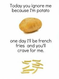 Potatoe Meme - today you ignore me because i m potato one day i ll be french fries