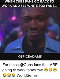 Cubs Fan Meme - when cubs fans go back to work and see white sox fans spice adams