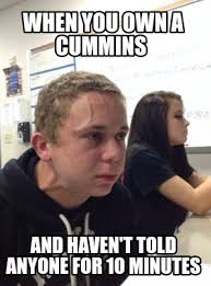 Cummins Meme - meme creator when you own a cummins and haven t told anyone for 10