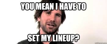 The League Memes - you mean i have to set my lineup taco on lineups quickmeme