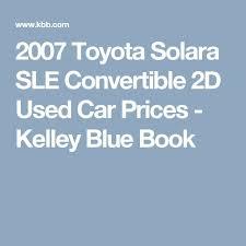kelley blue book 2007 toyota camry best 25 toyota solara convertible ideas on toyota