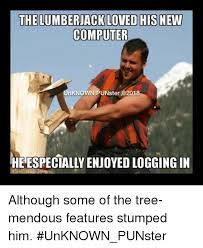Lumberjack Meme - the lumberjack loved his new computer nknown punster heespecially