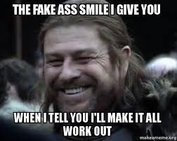 Fake Smile Meme - the fake ass smile i give you when i tell you i ll make it all