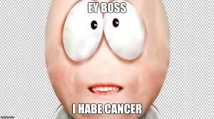 Cancer Face Meme - ey b0ss i habe cancer imgflip