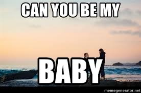 Meme Marriage Proposal - can you be my baby marriage proposal meme generator