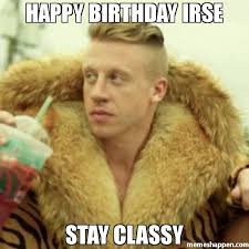Classy Meme - happy birthday irse stay classy meme macklemore thrift store
