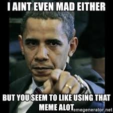 Aint Even Mad Meme - images i aint even mad obama