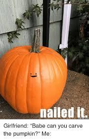 Pumpkin Meme - nailed it emes corn girlfriend babe can you carve the pumpkin me