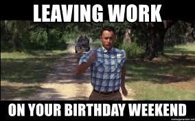 Birthday Weekend Meme - leaving work on your birthday weekend forrest gump running