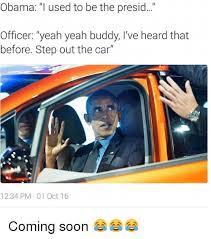 Soon Car Meme - obama i used to be the presid officer yeah yeah buddy i ve heard