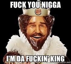 Fuck You Nigga Meme - fuck you nigga i m da fuckin king burger king king meme generator