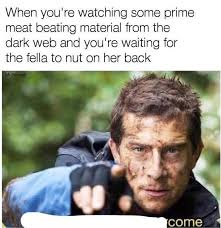 Dark Memes - when you re watching some prime meat beating material from the