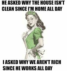 Clean House Meme - he asked why the house isnt clean since i m home all day i asked