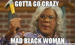Mad Meme - gotta go crazy mad black woman meme madea 48536 memeshappen