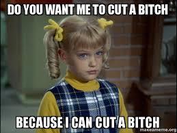 Bitch Meme - do you want me to cut a bitch because i can cut a bitch cindy