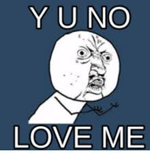 Why You No Love Me Meme - 25 best memes about y you no love me y you no love me memes
