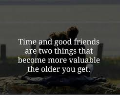Good Friends Meme - time and good friends are two things that become more valuable the