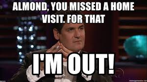 Shark Tank Meme - almond you missed a home visit for that i m out mark cuban